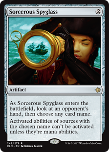 Sorcerous Spyglass  As Sorcerous Spyglass enters the battlefield, look at an opponent's hand, then choose any card name.Activated abilities of sources with the chosen name can't be activated unless they're mana abilities.