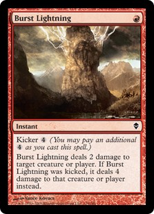 Burst Lightning  Kicker  (You may pay an additional  as you cast this spell.)Burst Lightning deals 2 damage to any target. If this spell was kicked, it deals 4 damage to that permanent or player instead.