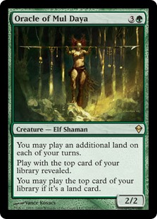 Oracle of Mul Daya  You may play an additional land on each of your turns.Play with the top card of your library revealed.You may play the top card of your library if it's a land card.