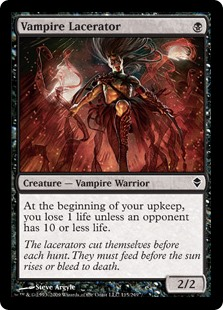Vampire Lacerator  At the beginning of your upkeep, you lose 1 life unless an opponent has 10 or less life.