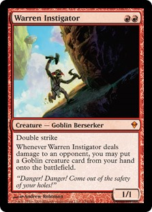 Warren Instigator  Double strikeWhenever Warren Instigator deals damage to an opponent, you may put a Goblin creature card from your hand onto the battlefield.