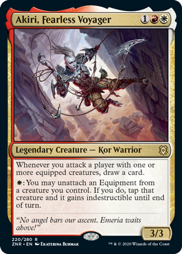 Akiri, Fearless Voyager  Whenever you attack a player with one or more equipped creatures, draw a card.: You may unattach an Equipment from a creature you control. If you do, tap that creature and it gains indestructible until end of turn.