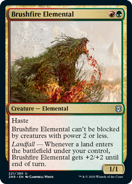 Brushfire Elemental  HasteBrushfire Elemental can't be blocked by creatures with power 2 or less.Landfall — Whenever a land enters the battlefield under your control, Brushfire Elemental gets +2/+2 until end of turn.