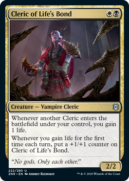 Cleric of Life's Bond  Whenever another Cleric enters the battlefield under your control, you gain 1 life.Whenever you gain life for the first time each turn, put a +1/+1 counter on Cleric of Life's Bond.