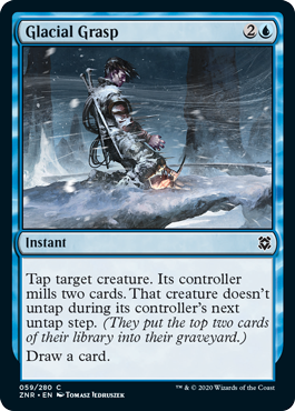 Glacial Grasp  Tap target creature. Its controller mills two cards. That creature doesn't untap during its controller's next untap step. (They put the top two cards of their library into their graveyard.)Draw a card.