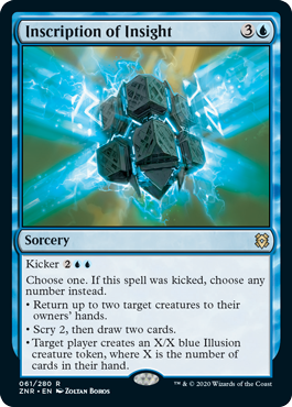 Inscription of Insight  Kicker Choose one. If this spell was kicked, choose any number instead.• Return up to two target creatures to their owners' hands.• Scry 2, then draw two cards.• Target player creates an X/X blue Illusion creature token, where X is the number of cards in
