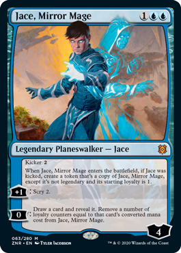 Jace, Mirror Mage  Kicker {2} When Jace, Mirror Mage enters the battlefield, if Jace was kicked, create a token that's a copy of Jace, Mirror Mage except it's not legendary and its starting loyalty is 1. +1: Scry 2. 0: Draw a card and reveal it. Remove a number of loyalty c