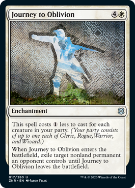 Journey to Oblivion  This spell costs  less to cast for each creature in your party. (Your party consists of up to one each of Cleric, Rogue, Warrior, and Wizard.)When Journey to Oblivion enters the battlefield, exile target nonland permanent an opponent controls until Journe