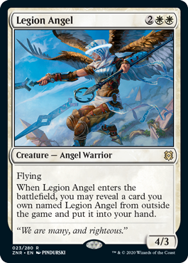 Legion Angel  Flying When Legion Angel enters the battlefield, you may reveal a card you own named Legion Angel from outside the game and put it into your hand.