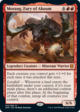 Moraug, Fury of Akoum  Each creature you control gets +1/+0 for each time it has attacked this turn.Landfall — Whenever a land enters the battlefield under your control, if it's your main phase, there's an additional combat phase after this phase. At the beginning of that comba