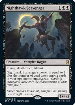 Nighthawk Scavenger  Flying, deathtouch, lifelinkNighthawk Scavenger's power is equal to 1 plus the number of card types among cards in your opponents' graveyards. (Cards in graveyards have only the characteristics of their front face.)