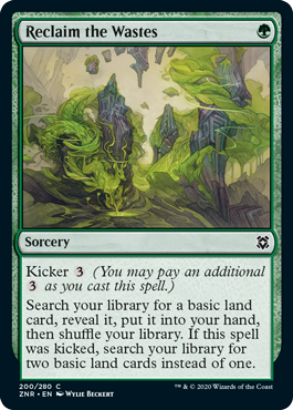 Reclaim the Wastes  Kicker  (You may pay an additional  as you cast this spell.)Search your library for a basic land card, reveal it, put it into your hand, then shuffle your library. If this spell was kicked, search your library for two basic land cards instead of one.