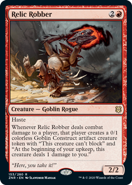 "Relic Robber  HasteWhenever Relic Robber deals combat damage to a player, that player creates a 0/1 colorless Goblin Construct artifact creature token with ""This creature can't block"" and ""At the beginning of your upkeep, this creature deals 1 damage to you."""