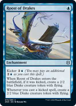 Roost of Drakes  Kicker  (You may pay an additional  as you cast this spell.)When Roost of Drakes enters the battlefield, if it was kicked, create a 2/2 blue Drake creature token with flying.Whenever you cast a kicked spell, create a 2/2 blue Drake creature token with fly