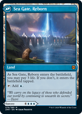 Sea Gate, Reborn  As Sea Gate, Reborn enters the battlefield, you may pay 3 life. If you don't, it enters the battlefield tapped.: Add .