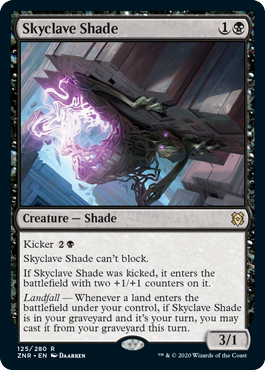 Skyclave Shade  Kicker Skyclave Shade can't block.If Skyclave Shade was kicked, it enters the battlefield with two +1/+1 counters on it.Landfall — Whenever a land enters the battlefield under your control, if Skyclave Shade is in your graveyard and it's your turn, you ma