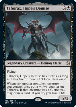 Taborax, Hope's Demise  FlyingTaborax, Hope's Demise has lifelink as long as it has five or more +1/+1 counters on it.Whenever another nontoken creature you control dies, put a +1/+1 counter on Taborax. If that creature was a Cleric, you may draw a card. If you do, you lose 1 li