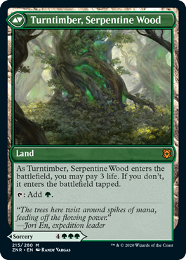 Turntimber, Serpentine Wood  As Turntimber, Serpentine Wood enters the battlefield, you may pay 3 life. If you don't, it enters the battlefield tapped.: Add .