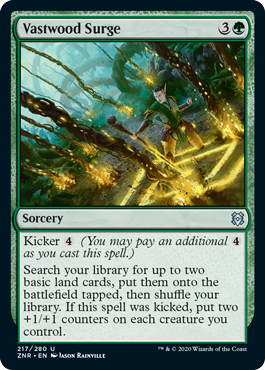 Vastwood Surge  Kicker  (You may pay an additional  as you cast this spell.)Search your library for up to two basic land cards, put them onto the battlefield tapped, then shuffle your library. If this spell was kicked, put two +1/+1 counters on each creature you control.