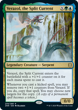 Verazol, the Split Current  Verazol, the Split Current enters the battlefield with a +1/+1 counter on it for each mana spent to cast it.Whenever you cast a kicked spell, you may remove two +1/+1 counters from Verazol. If you do, copy that spell. You may choose new targets for the co